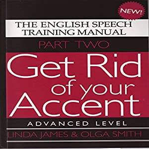 Get Rid of Your Accent: Advanced Level Pt. 2: The English Speech Training Manual (Part 2) by James, Linda, Smith, Olga (2011) Audiobook