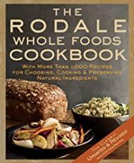 The Rodale Whole Foods Cookbook: With More Than 1,000 Recipes for Choosing, Cooking, & Preserving Natural Ingredients