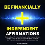 Be Financially Independent Affirmations: Positive Daily Affirmations for People to Gain Independence Towards Financial Capacity Using the Law of Attraction, Self-Hypnosis, Guided Meditation | Stephens Hyang