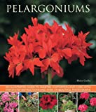 Pelargoniums: An Illustrated Guide to Varieties, Cultivation and Care, With Step-by-step Instructions and over 170 Beautif...