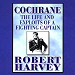 Cochrane: The Life and Exploits of a Fighting Captain | Robert Harvey
