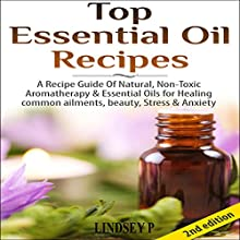 Top Essential Oil Recipes: A Recipe Guide of Natural, Nontoxic Aromatherapy & Essential Oils for Healing Common Ailments, Beauty, Stress & Anxiety (       UNABRIDGED) by Lindsey P. Narrated by Millian Quinteros