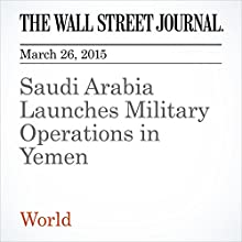 Saudi Arabia Launches Military Operations in Yemen (       UNABRIDGED) by Felicia Schwartz, Hakim Almasmari Narrated by Ken Borgers