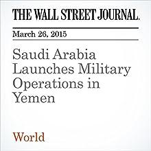 Saudi Arabia Launches Military Operations in Yemen (       UNABRIDGED) by Felicia Schwartz, Hakim Almasmari Narrated by Ken Borgers