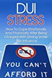 DUI Stress - How To Cope Emotionally And Financially After Being Charged With Driving Under The Influence