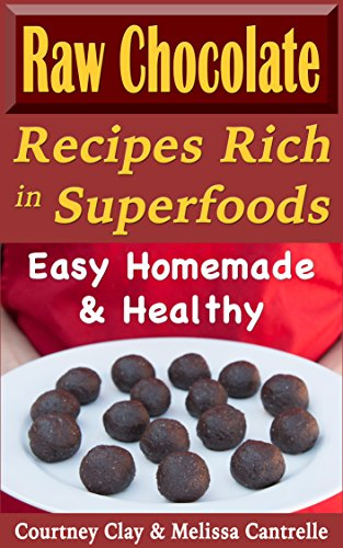 Raw Chocolate Recipes Rich In Superfoods: Easy, Homemade & Healthy (Raw Superfood Life Book 1) by Courtney Clay, Melissa Cantrelle