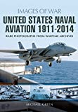 United States Naval Aviation 1911 - 2014 (Images of War)