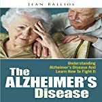 The Alzheimer's Disease: Understanding Alzheimer's Disease And Learn How To Fight It | Jean Ballios
