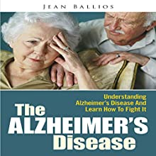 The Alzheimer's Disease: Understanding Alzheimer's Disease And Learn How To Fight It (       UNABRIDGED) by Jean Ballios Narrated by Jonathan Kierman