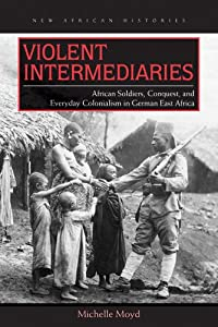 Violent Intermediaries: African Soldiers, Conquest, and Everyday Colonialism in German East Africa (New... by
