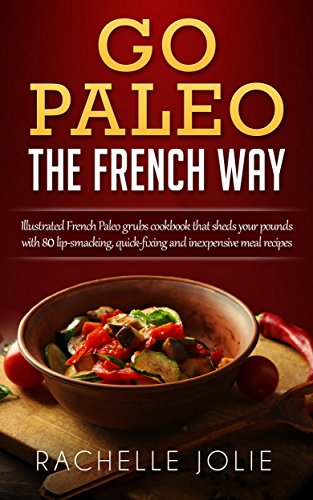 Go Paleo the French Way: Illustrated French Paleo grubs cookbook that sheds your pounds with 80 lip-smacking, quick-fixing and inexpensive meal recipes by Rachelle Jolie