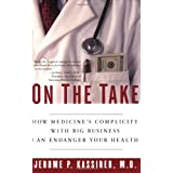 On the Take: How Medicine's Complicity with Big Business Can Endanger Your Health ~ Jerome P. Kassirer