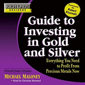 Rich Dad's Advisors: Guide to Investing In Gold and Silver: Everything You Need to Know to Profit from Precious Metals Now | [Michael Maloney]