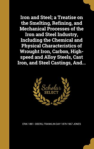 Iron and Steel; A Treatise on the Smelting, Refining, and Mechanical Processes of the Iron and Steel Industry, Including the Chemical and Physical ... Steels, Cast Iron, and Steel Castings, And...