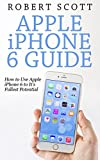 Apple iPhone 6 Guide: How To Use The Apple iPhone 6 To It's Fullest Potential (iPhone 6, iPhone 6 plus, iOS 8, apple, iphone 6 guide, iphone 6 cell, iphone 6 manual, iphone 6 plus books)