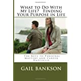 What To Do With My Life?  Finding Your Purpose in Life: How to Unlock The Keys to Personal Mastery and Career Success