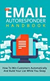 The Email Autoresponder Handbook: How To Win Customers Automatically And Build Your List While You Sleep (List Building, Email Marketing, Autoresponder ... Small Business Marketing, Blueprint)