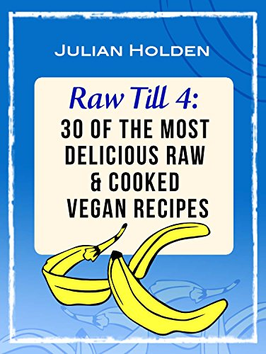 Raw Till 4: 30 of The Most Delicious Raw & Cooked Vegan Recipes: Breakfast, Lunch & Dinner (Raw Vegan Cook Recipes Book 1) by Julian Holden
