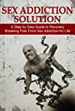 Sex Addiction Solution: (Revised) A Step by Step Guide to Recovery Break Free from Sex Addiction for Life