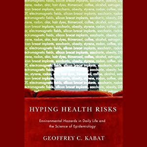 Hyping Health Risks: Environmental Hazards in Daily Life and the Science of Epidemiology | [Geoffrey C. Kabat]