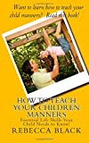 Rebecca Black How to Teach Your Children Manners: Essential Life Skills Your Child Needs to Know!