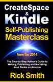 Createspace and Kindle Self-Publishing Masterclass - The Step-by-Step Author's Guide to Writing, Publishing and Marketing Your Books on Amazon