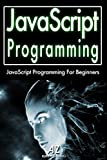 Javascript: Javascript Programming in 24 hours or Less! (Javascript, Java, Learn Java Programming, HTML, HTML5, CSS, java...