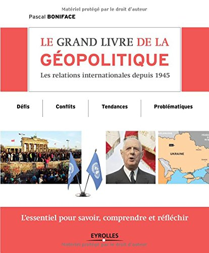 Le grand livre de la géopolitique : Les relations internationales depuis 1945, Défis, conflits, tendances, problématiques, L'essentiel pour savoir, comprendre et réfléchir