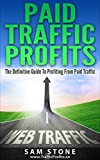 Paid Traffic Profits: Definitive Guide To Online Paid Advertising