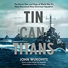 Tin Can Titans: The Heroic Men and Ships of World War II's Most Decorated Navy Destroyer Squadron Audiobook by John Wukovits Narrated by Robertson Dean
