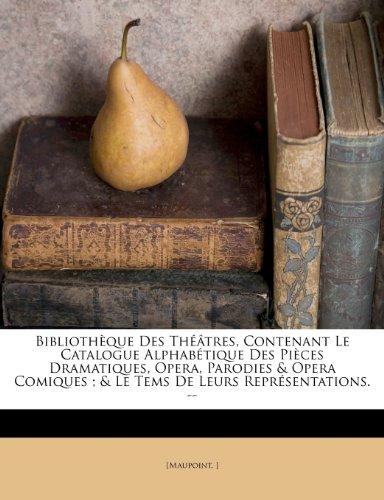 Bibliothèque Des Théâtres, Contenant Le Catalogue Alphabétique Des Pièces Dramatiques, Opera, Parodies & Opera Comiques ; & Le Tems De Leurs Représentations. --