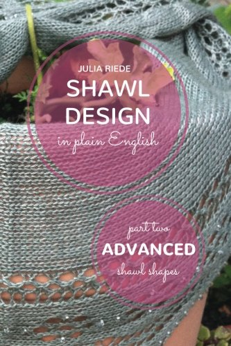 Shawl Design in Plain English: Advanced Shawl Shapes: How To Create Your Own Shawl Knitting Patterns (Volume 2)