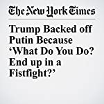 Trump Backed off Putin Because 'What Do You Do? End up in a Fistfight?' | Maggie Haberman,Mark Landler