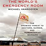 The World's Emergency Room: The Growing Threat to Doctors, Nurses, and Humanitarian Workers | Michael VanRooyen