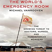 The World's Emergency Room: The Growing Threat to Doctors, Nurses, and Humanitarian Workers Audiobook by Michael VanRooyen Narrated by Michael Butler Murray