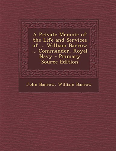 A Private Memoir of the Life and Services of ... William Barrow ... Commander, Royal Navy - Primary Source Edition