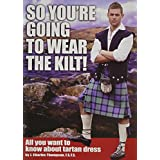So You're Going to Wear the Kilt!: All You Want to Know About Tartan Dress ~ J.Charles Thompson