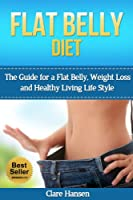 Flat Belly Diet: The Guide for a Flat Belly, Weight Loss and Healthy Living Life Style (flat belly, flat belly diet, flat belly cookbook, flat belly workout, ... flat belly weight loss) (English Edition)