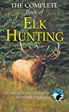 Complete Book of Elk Hunting: Tips And Tactics For All Weather And Habitat Conditions (Rocky Mountain Elk Foundation)