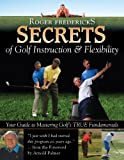 Search : Roger Fredericks Secrets of Golf Instruction &amp; Flexibility: Your Guide to Mastering Golf s True Fundamentals
