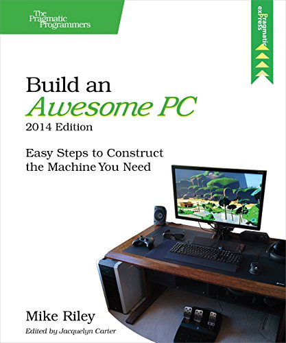 Mike Riley - Build an Awesome PC, 2014 Edition: Easy Steps to Construct the Machine You Need