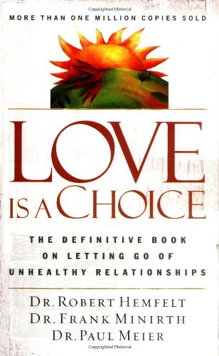 Love Is a Choice: The Definitive Book on Letting Go of Unhealthy Relationships: Dr. Robert Hemfelt, Dr. Frank Minirth, Paul Meier M.D.: 9780785263753: Amazon.com: Books