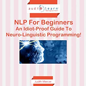 NLP for Beginners: An Idiot-Proof Guide to Neuro-Linguistic Programming! | [Judith Mercer]