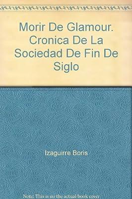 Morir De Glamour. Cronica De La Sociedad De Fin De Siglo