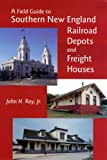 A Field Guide to Southern New England Railroad Depots and Freight Houses (New England Rail Heritage)