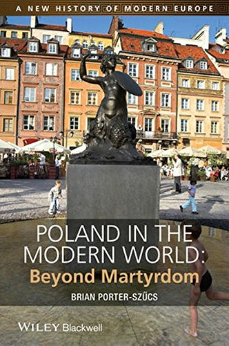 Poland in the Modern World: Beyond Martyrdom (New History of Modern Europe)