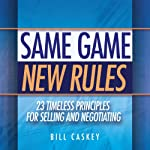 Same Game, New Rules: 23 Timeless Principles for Selling and Negotiating | Bill Caskey