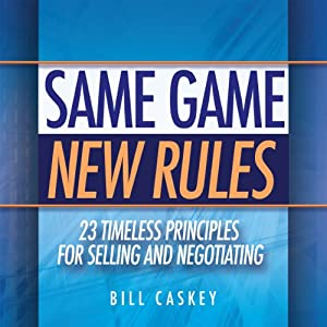 Same Game, New Rules: 23 Timeless Principles for Selling and Negotiating | [Bill Caskey]