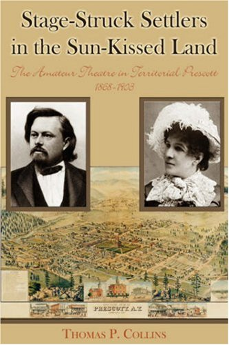 Stage-Struck Settlers In The Sun-Kissed Land: The Amateur Theatre In Territorial Prescott, 1868-1903