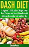 DASH DIET: A Beginners Guide to Lose Weight, Lower Blood Pressure and Boost Metabolism with Delicious Recipes the Fast and Easy Way (A Beginners Guide Series)